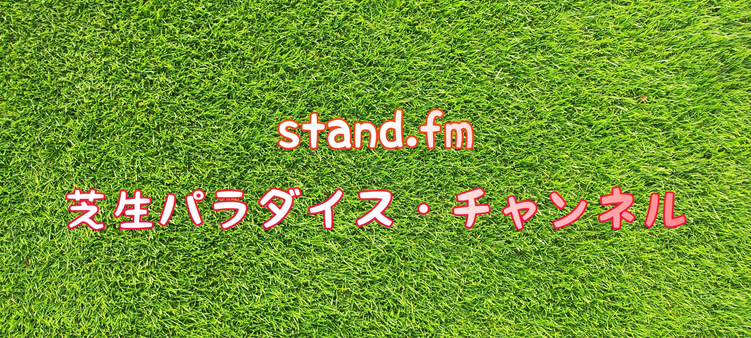 stand.fm 🍀芝生パラダイス・チャンネル📻【#1〜50】😄💕